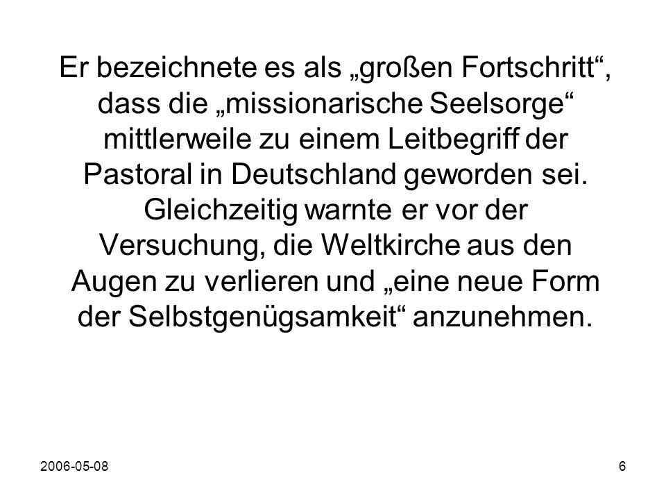 2006-05-086 Er bezeichnete es als großen Fortschritt, dass die missionarische Seelsorge mittlerweile zu einem Leitbegriff der Pastoral in Deutschland geworden sei.