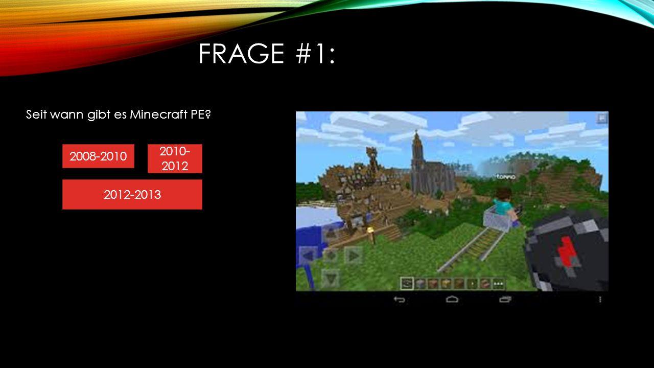 FRAGE #1: Seit wann gibt es Minecraft PE? 2010- 2012 2008-2010 2012-2013