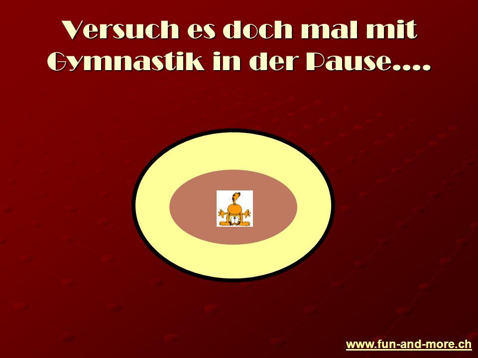 www.fun-and-more.ch Versuch es doch mal mit Gymnastik in der Pause….