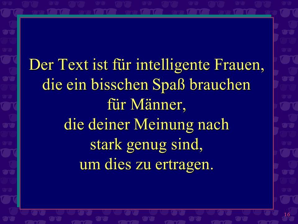 16 Der Text ist für intelligente Frauen, die ein bisschen Spaß brauchen für Männer, die deiner Meinung nach stark genug sind, um dies zu ertragen.