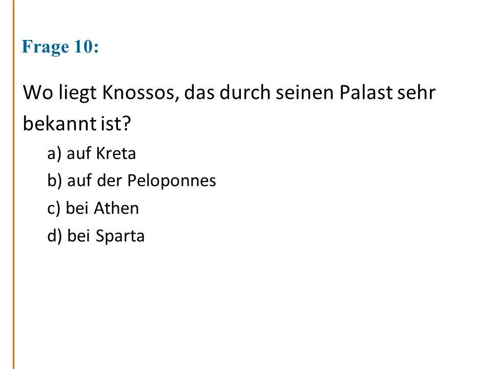 Frage 10: Wo liegt Knossos, das durch seinen Palast sehr bekannt ist? a) auf Kreta b) auf der Peloponnes c) bei Athen d) bei Sparta