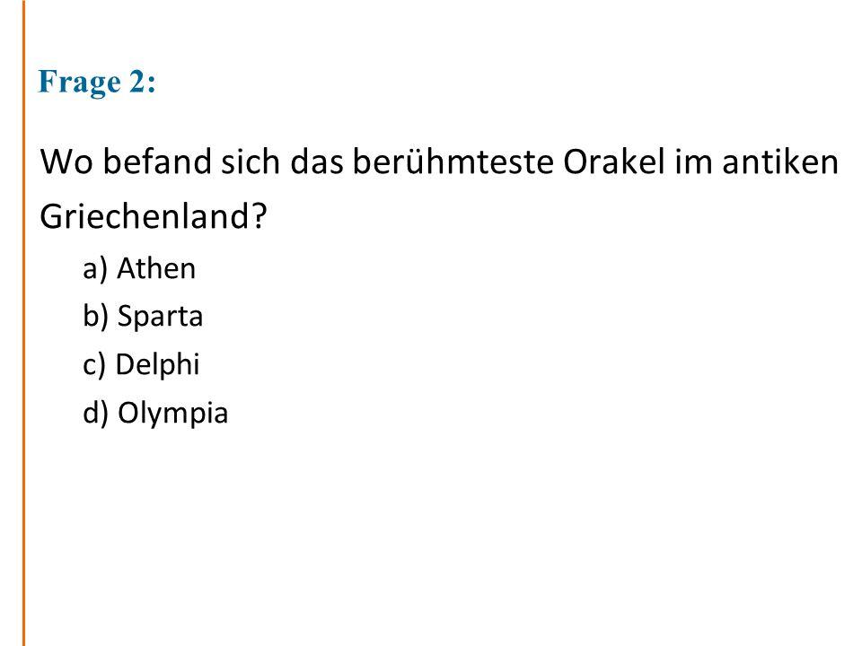 Frage 2: Wo befand sich das berühmteste Orakel im antiken Griechenland? a) Athen b) Sparta c) Delphi d) Olympia