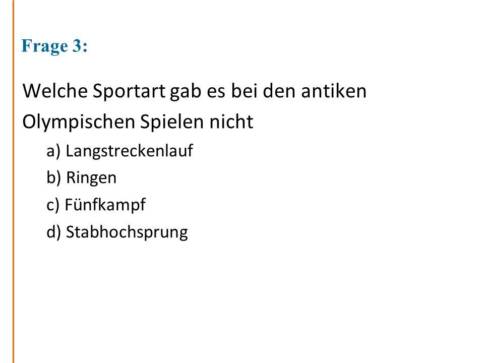 Frage 3: Welche Sportart gab es bei den antiken Olympischen Spielen nicht a) Langstreckenlauf b) Ringen c) Fünfkampf d) Stabhochsprung