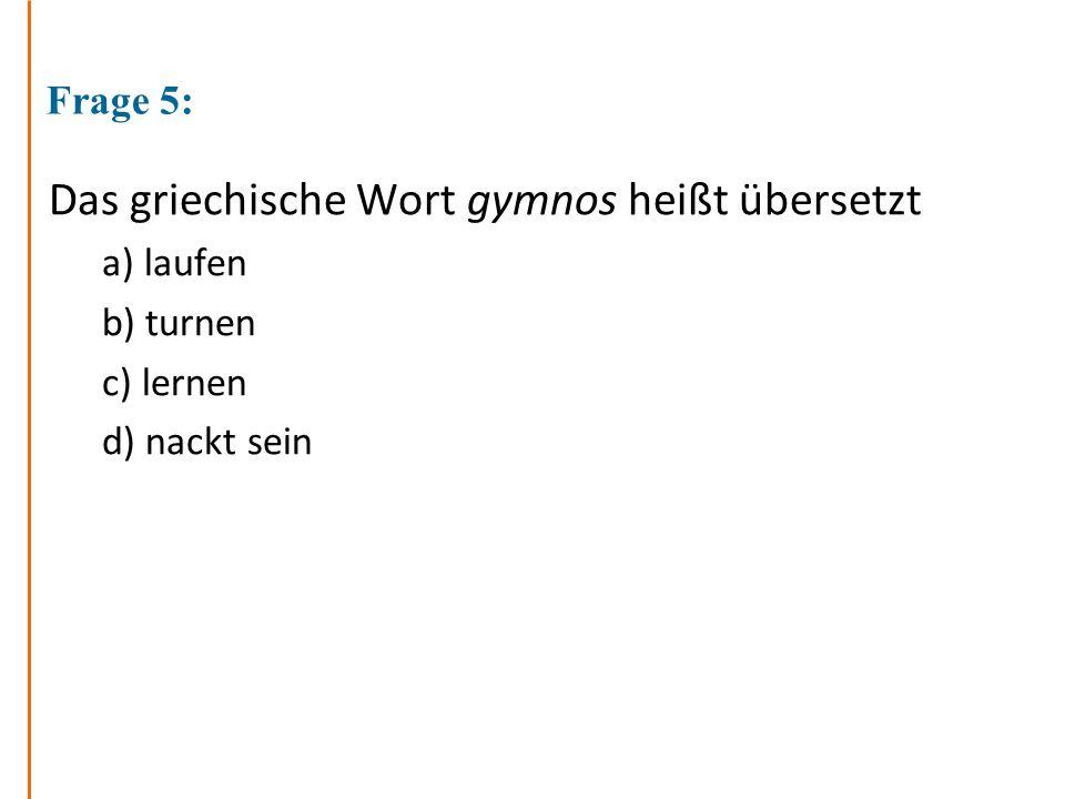 Frage 5: Das griechische Wort gymnos heißt übersetzt a) laufen b) turnen c) lernen d) nackt sein