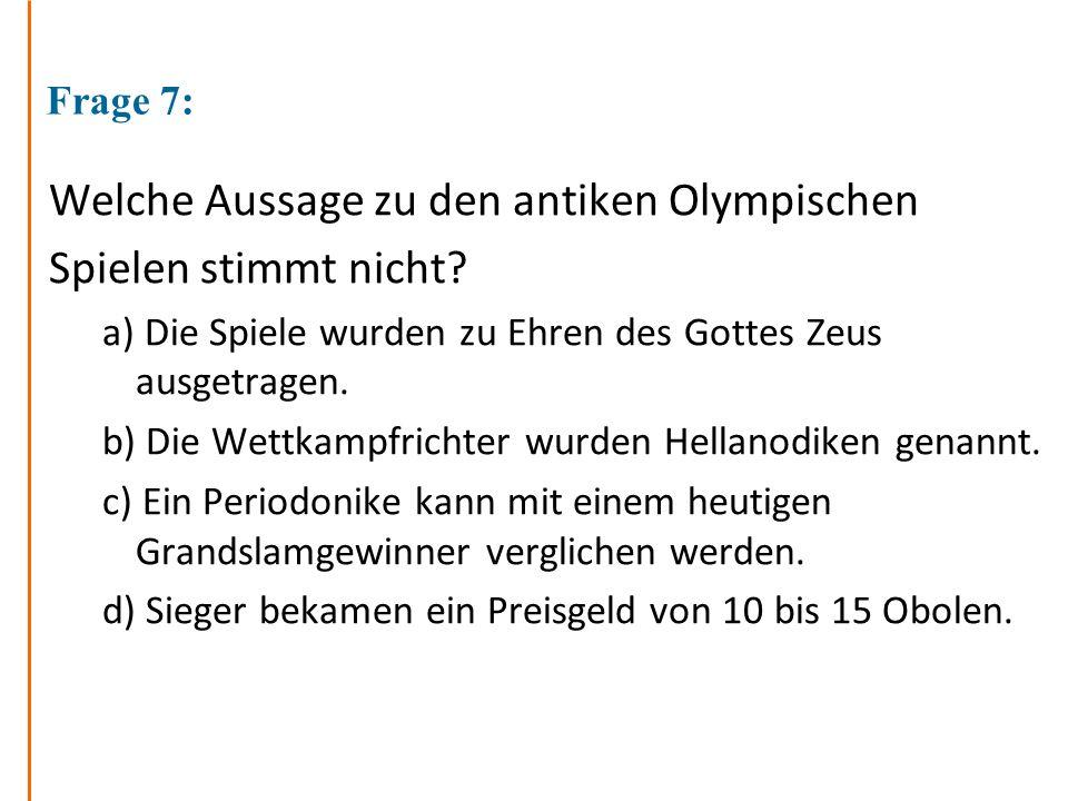 Frage 7: Welche Aussage zu den antiken Olympischen Spielen stimmt nicht? a) Die Spiele wurden zu Ehren des Gottes Zeus ausgetragen. b) Die Wettkampfri