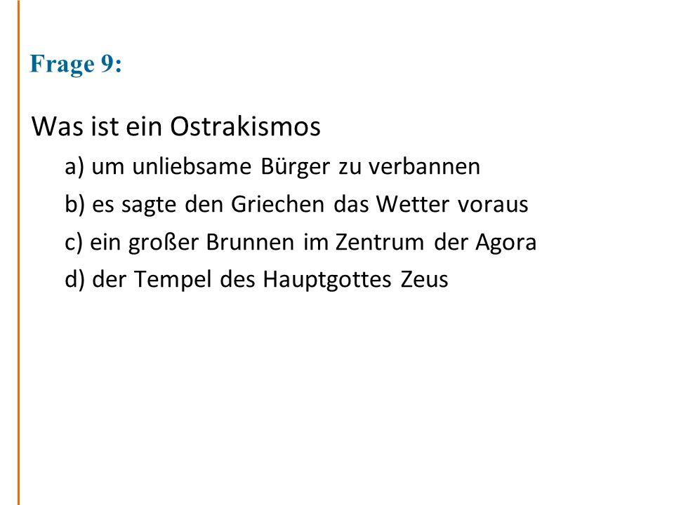 Frage 9: Was ist ein Ostrakismos a) um unliebsame Bürger zu verbannen b) es sagte den Griechen das Wetter voraus c) ein großer Brunnen im Zentrum der