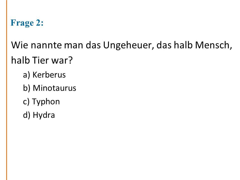 Frage 2: Wie nannte man das Ungeheuer, das halb Mensch, halb Tier war? a) Kerberus b) Minotaurus c) Typhon d) Hydra