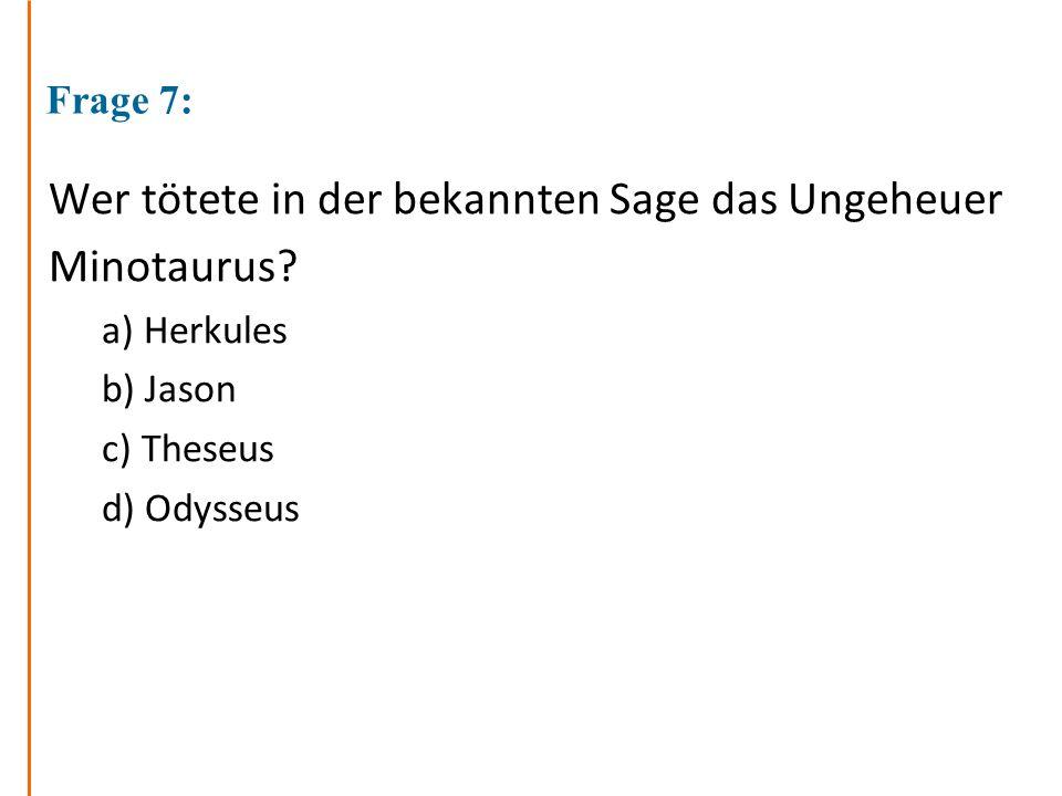 Frage 7: Wer tötete in der bekannten Sage das Ungeheuer Minotaurus? a) Herkules b) Jason c) Theseus d) Odysseus