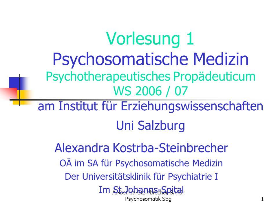 A.Kostrba-Steinbrecher, SA für Psychosomatik Sbg1 Vorlesung 1 Psychosomatische Medizin Psychotherapeutisches Propädeuticum WS 2006 / 07 am Institut fü