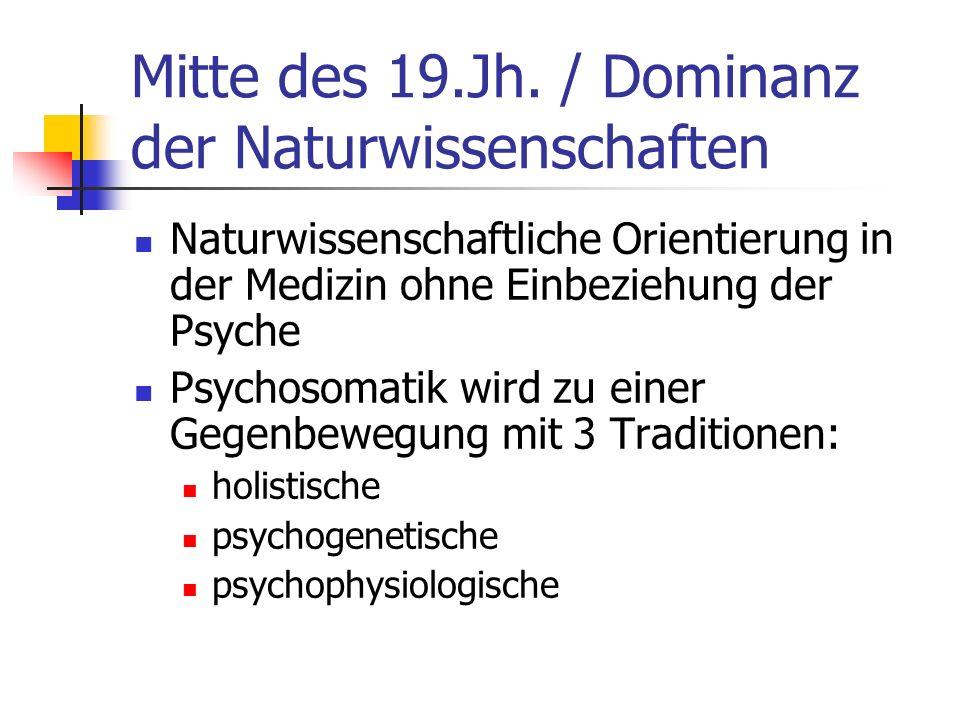Mitte des 19.Jh. / Dominanz der Naturwissenschaften Naturwissenschaftliche Orientierung in der Medizin ohne Einbeziehung der Psyche Psychosomatik wird