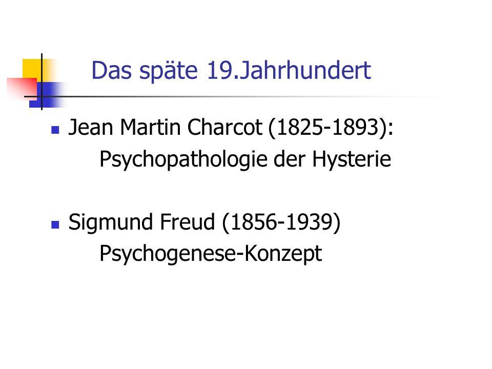 Das späte 19.Jahrhundert Jean Martin Charcot (1825-1893): Psychopathologie der Hysterie Sigmund Freud (1856-1939) Psychogenese-Konzept