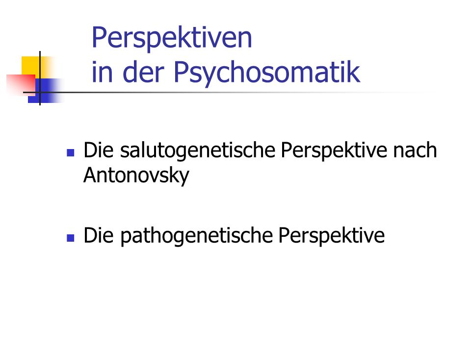 Perspektiven in der Psychosomatik Die salutogenetische Perspektive nach Antonovsky Die pathogenetische Perspektive
