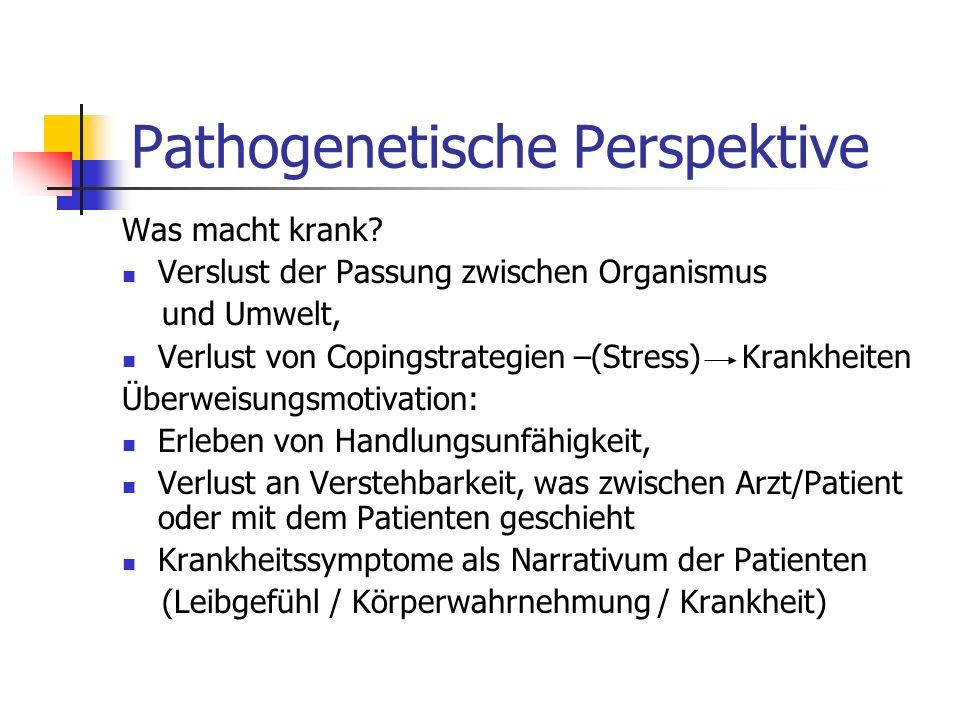 Pathogenetische Perspektive Was macht krank? Verslust der Passung zwischen Organismus und Umwelt, Verlust von Copingstrategien –(Stress) Krankheiten Ü