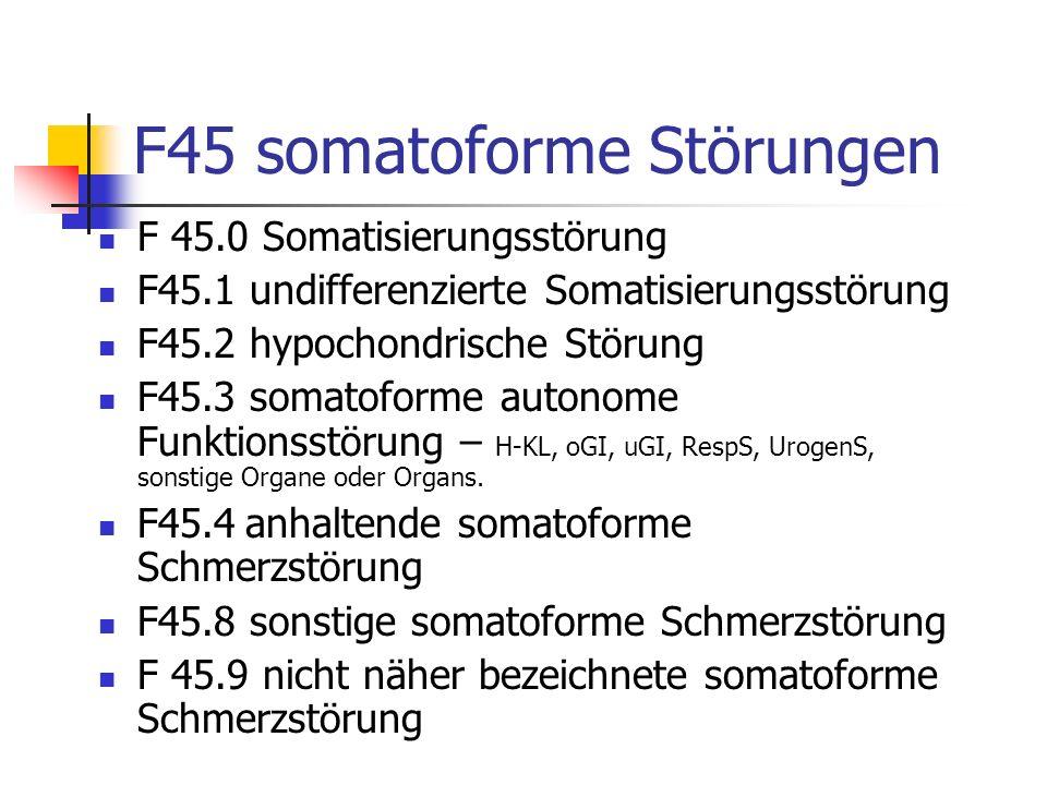 F45 somatoforme Störungen F 45.0 Somatisierungsstörung F45.1 undifferenzierte Somatisierungsstörung F45.2 hypochondrische Störung F45.3 somatoforme autonome Funktionsstörung – H-KL, oGI, uGI, RespS, UrogenS, sonstige Organe oder Organs.