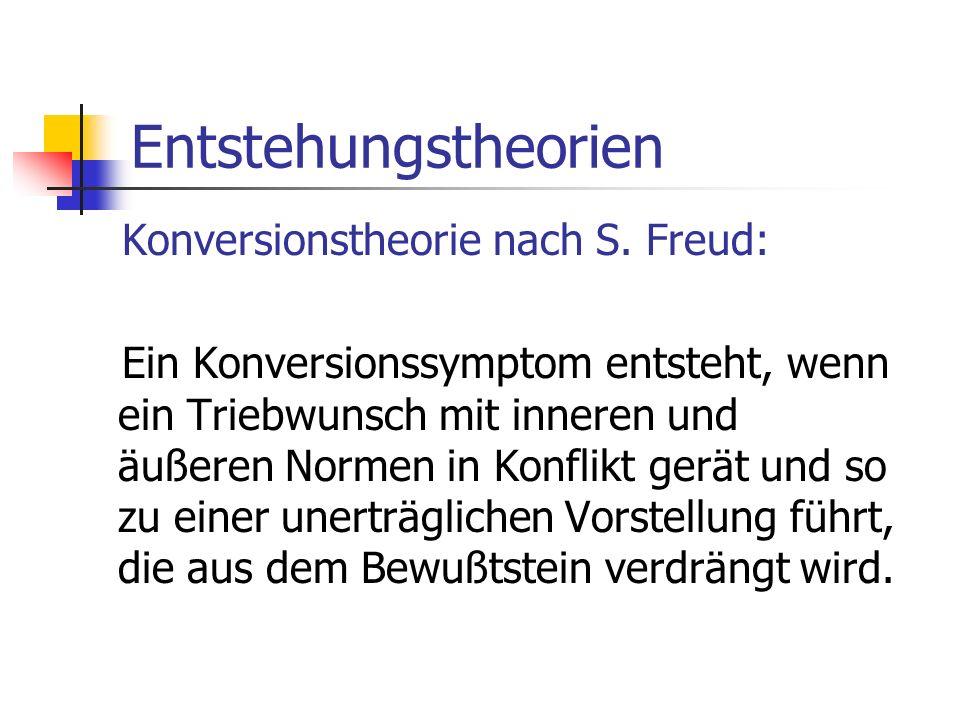 Entstehungstheorien Konversionstheorie nach S. Freud: Ein Konversionssymptom entsteht, wenn ein Triebwunsch mit inneren und äußeren Normen in Konflikt