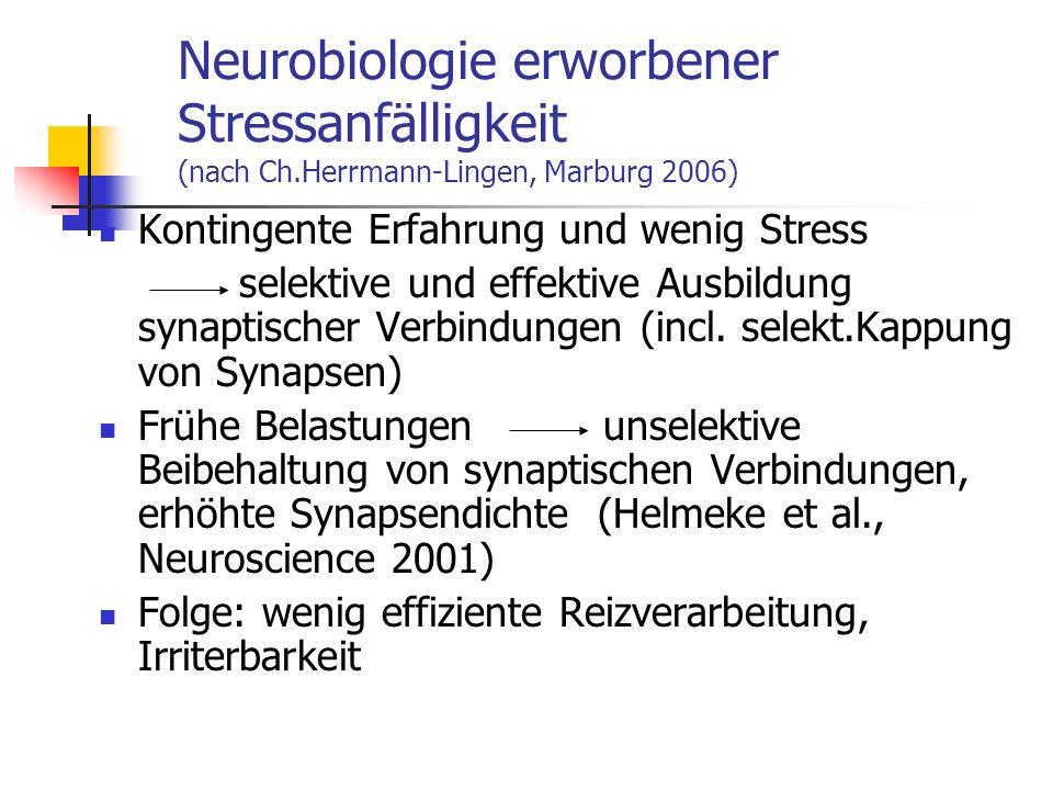 Neurobiologie erworbener Stressanfälligkeit (nach Ch.Herrmann-Lingen, Marburg 2006) Kontingente Erfahrung und wenig Stress selektive und effektive Aus