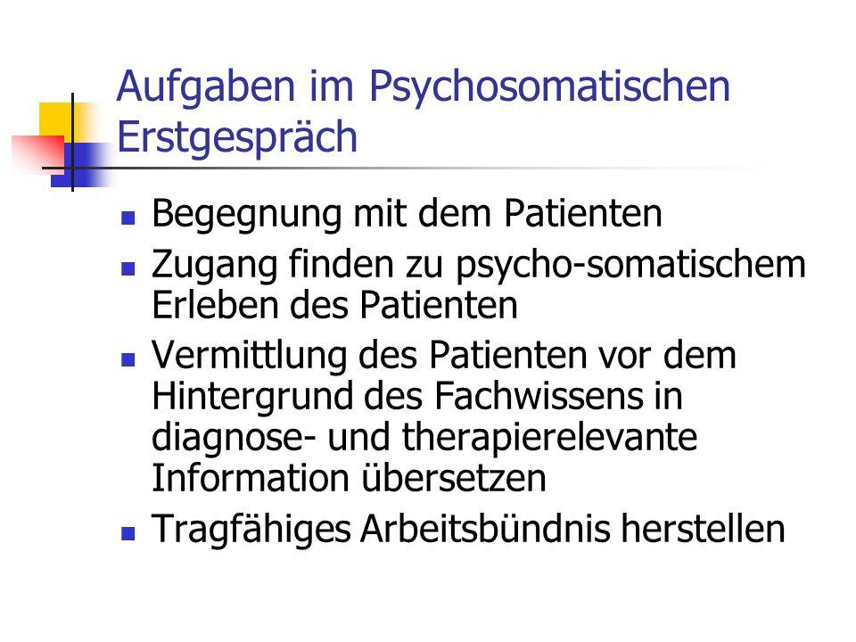 Aufgaben im Psychosomatischen Erstgespräch Begegnung mit dem Patienten Zugang finden zu psycho-somatischem Erleben des Patienten Vermittlung des Patie