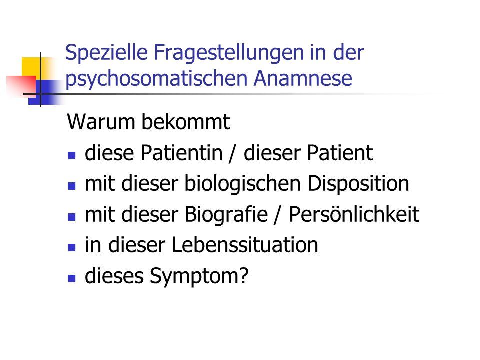Spezielle Fragestellungen in der psychosomatischen Anamnese Warum bekommt diese Patientin / dieser Patient mit dieser biologischen Disposition mit die