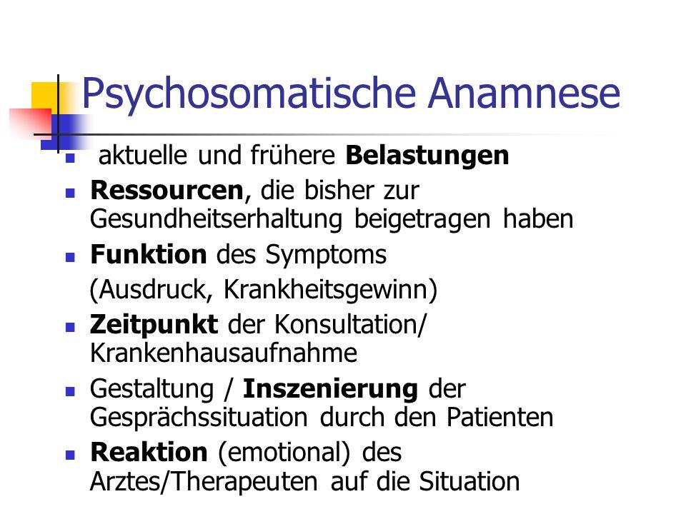 Psychosomatische Anamnese aktuelle und frühere Belastungen Ressourcen, die bisher zur Gesundheitserhaltung beigetragen haben Funktion des Symptoms (Ausdruck, Krankheitsgewinn) Zeitpunkt der Konsultation/ Krankenhausaufnahme Gestaltung / Inszenierung der Gesprächssituation durch den Patienten Reaktion (emotional) des Arztes/Therapeuten auf die Situation