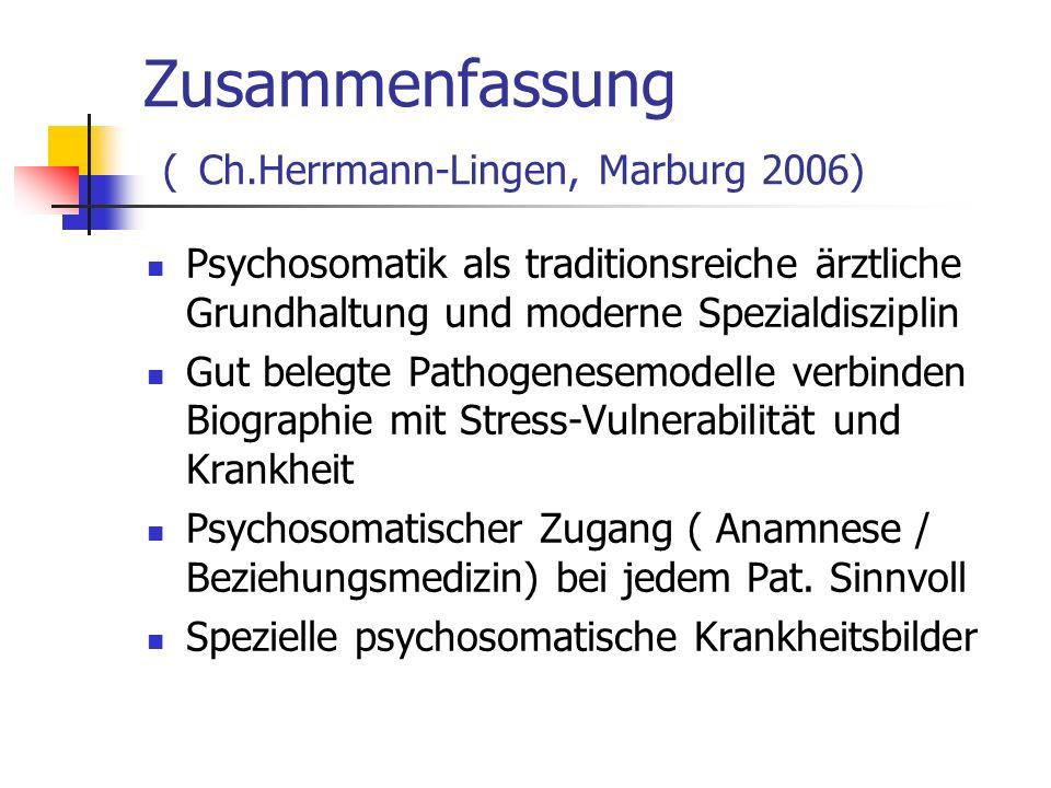 Zusammenfassung ( Ch.Herrmann-Lingen, Marburg 2006) Psychosomatik als traditionsreiche ärztliche Grundhaltung und moderne Spezialdisziplin Gut belegte Pathogenesemodelle verbinden Biographie mit Stress-Vulnerabilität und Krankheit Psychosomatischer Zugang ( Anamnese / Beziehungsmedizin) bei jedem Pat.