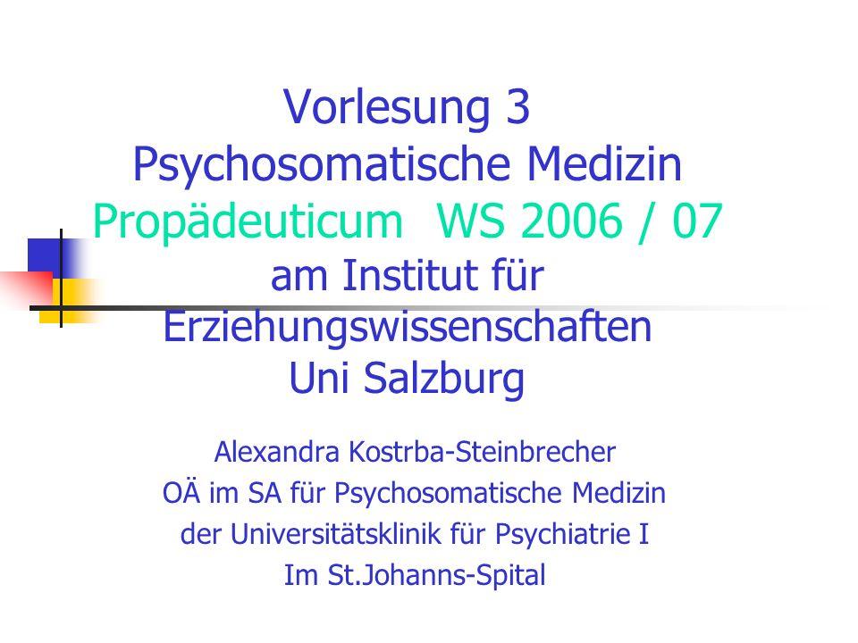 Vorlesung 3 Psychosomatische Medizin Propädeuticum WS 2006 / 07 am Institut für Erziehungswissenschaften Uni Salzburg Alexandra Kostrba-Steinbrecher O