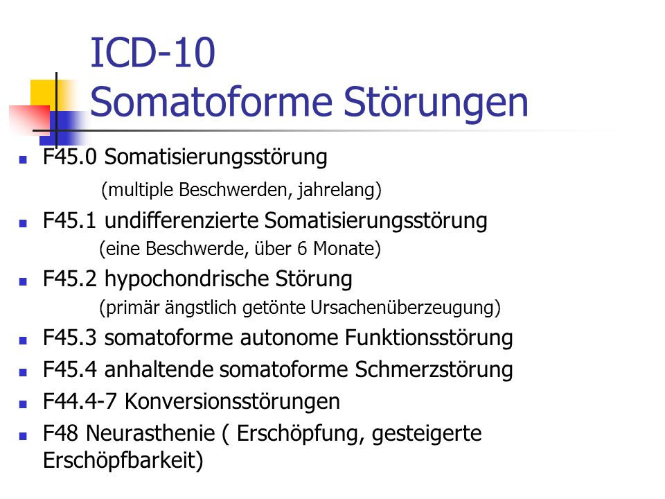 ICD-10 Somatoforme Störungen F45.0 Somatisierungsstörung (multiple Beschwerden, jahrelang) F45.1 undifferenzierte Somatisierungsstörung (eine Beschwer