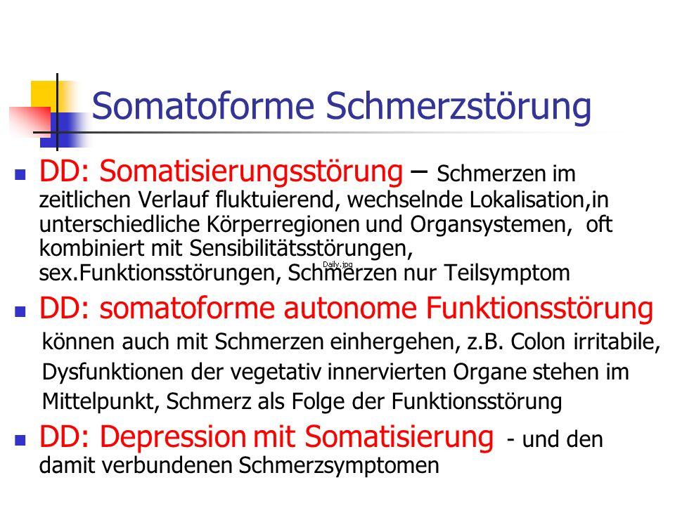 Somatoforme Schmerzstörung DD: Somatisierungsstörung – Schmerzen im zeitlichen Verlauf fluktuierend, wechselnde Lokalisation,in unterschiedliche Körpe