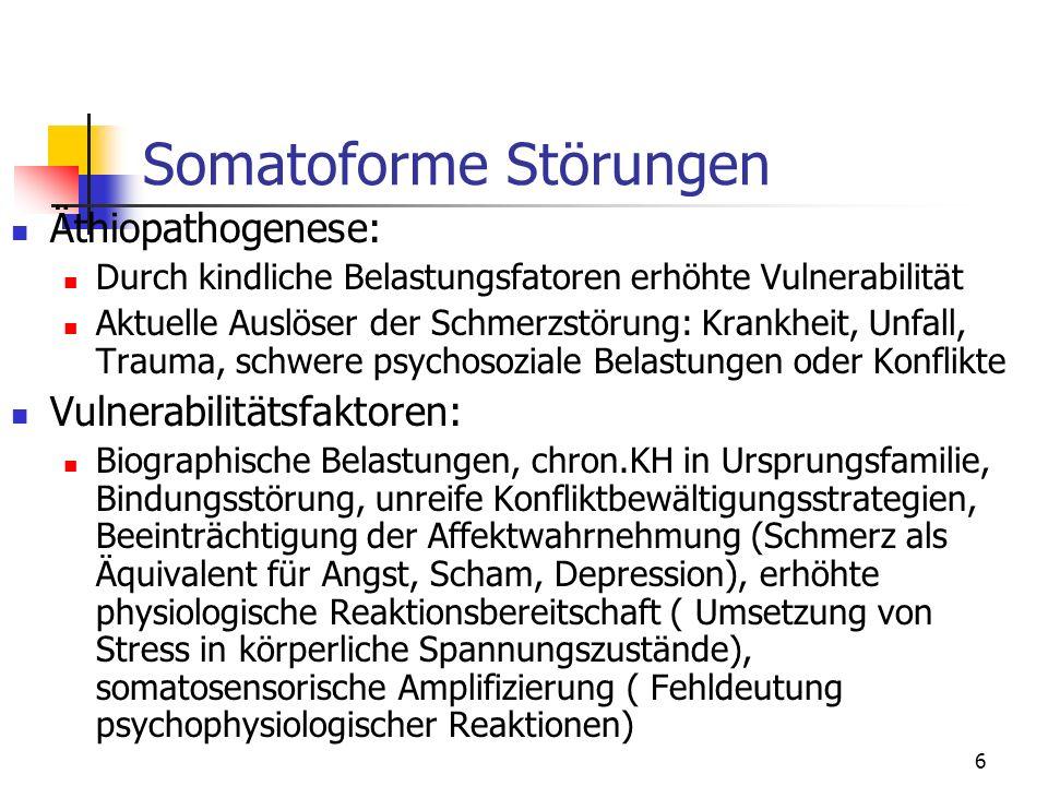 6 Somatoforme Störungen Äthiopathogenese: Durch kindliche Belastungsfatoren erhöhte Vulnerabilität Aktuelle Auslöser der Schmerzstörung: Krankheit, Un