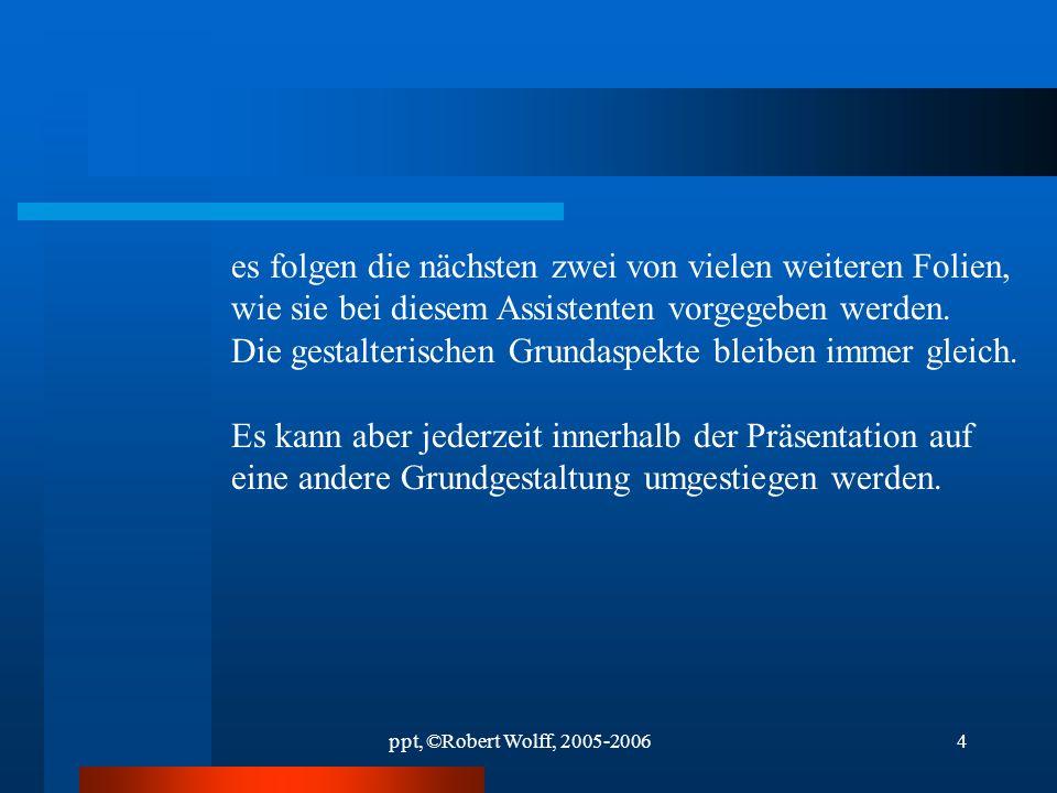 ppt, ©Robert Wolff, 2005-20063 Präsentation mit Assistent Dr. Robert Wolff ©2005