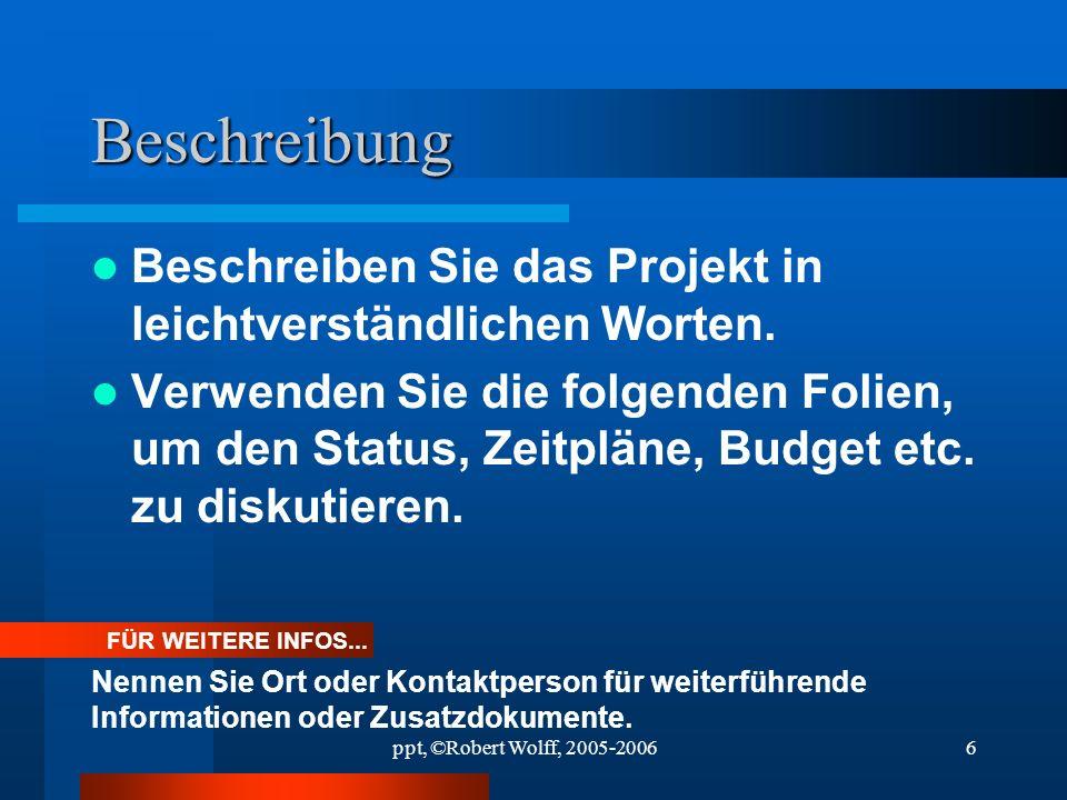 ppt, ©Robert Wolff, 2005-20065 Projektziele Endziel des Projekts. Beziehung zu anderen Projekten. Wichtige Etappen der Zeitplanung.