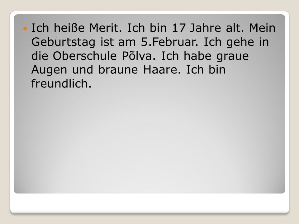 Ich heiße Merit. Ich bin 17 Jahre alt. Mein Geburtstag ist am 5.Februar. Ich gehe in die Oberschule Põlva. Ich habe graue Augen und braune Haare. Ich