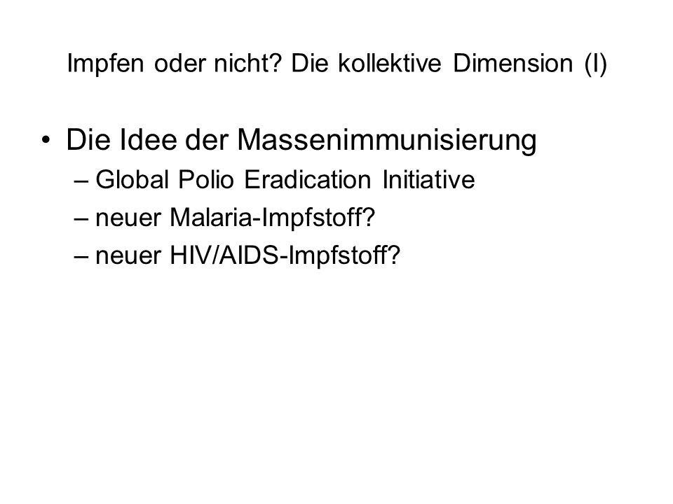 Impfen oder nicht? Die kollektive Dimension (I) Die Idee der Massenimmunisierung –Global Polio Eradication Initiative –neuer Malaria-Impfstoff? –neuer