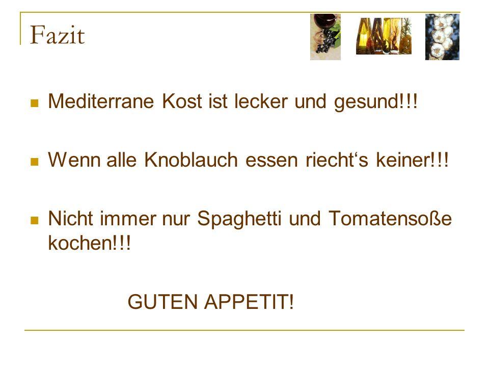 Fazit Mediterrane Kost ist lecker und gesund!!! Wenn alle Knoblauch essen riechts keiner!!! Nicht immer nur Spaghetti und Tomatensoße kochen!!! GUTEN