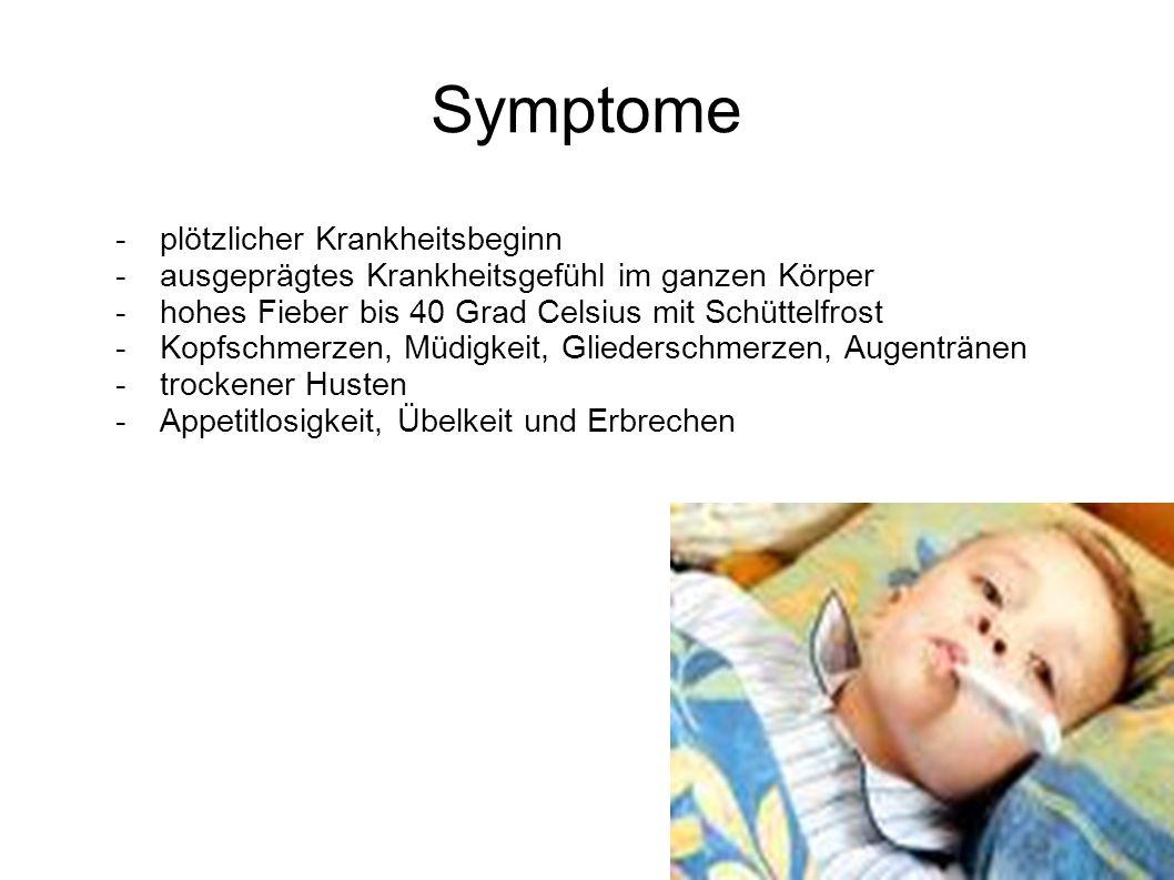 Symptome -plötzlicher Krankheitsbeginn -ausgeprägtes Krankheitsgefühl im ganzen Körper -hohes Fieber bis 40 Grad Celsius mit Schüttelfrost -Kopfschmer
