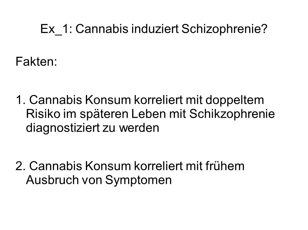 Ex_1: Cannabis induziert Schizophrenie? Fakten: 1. Cannabis Konsum korreliert mit doppeltem Risiko im späteren Leben mit Schikzophrenie diagnostiziert