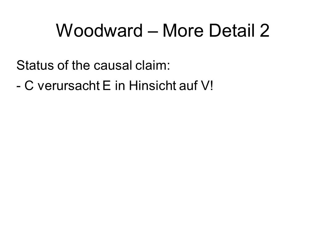Woodward – More Detail 2 Status of the causal claim: - C verursacht E in Hinsicht auf V!