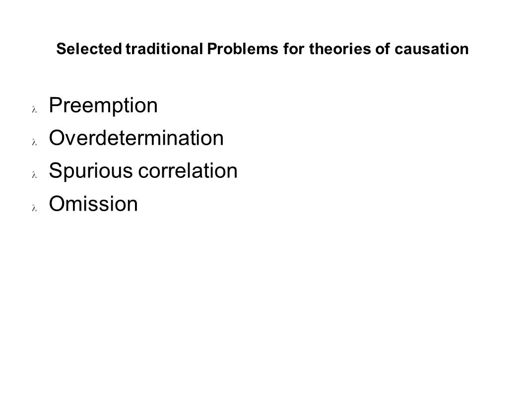 Selected traditional Problems for theories of causation Preemption Overdetermination Spurious correlation Omission
