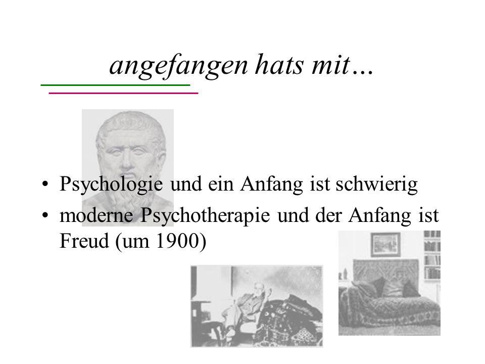 angefangen hats mit… Psychologie und ein Anfang ist schwierig moderne Psychotherapie und der Anfang ist Freud (um 1900)