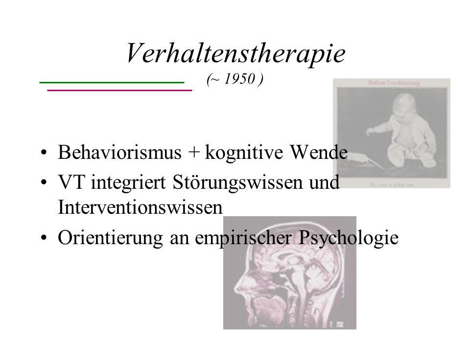 Verhaltenstherapie (~ 1950 ) Behaviorismus + kognitive Wende VT integriert Störungswissen und Interventionswissen Orientierung an empirischer Psychologie