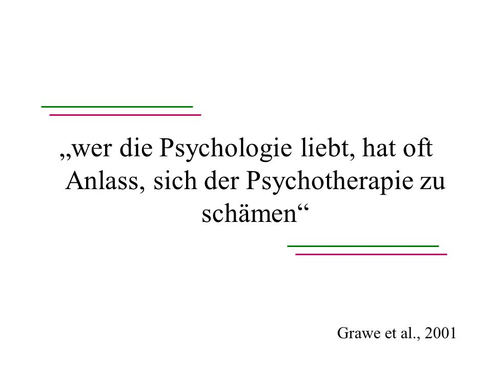 wer die Psychologie liebt, hat oft Anlass, sich der Psychotherapie zu schämen Grawe et al., 2001