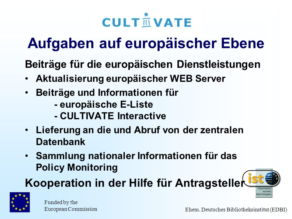 Funded by the European Commission Ehem. Deutsches Bibliotheksinstitut (EDBI) Aufgaben auf europäischer Ebene Beiträge für die europäischen Dienstleist