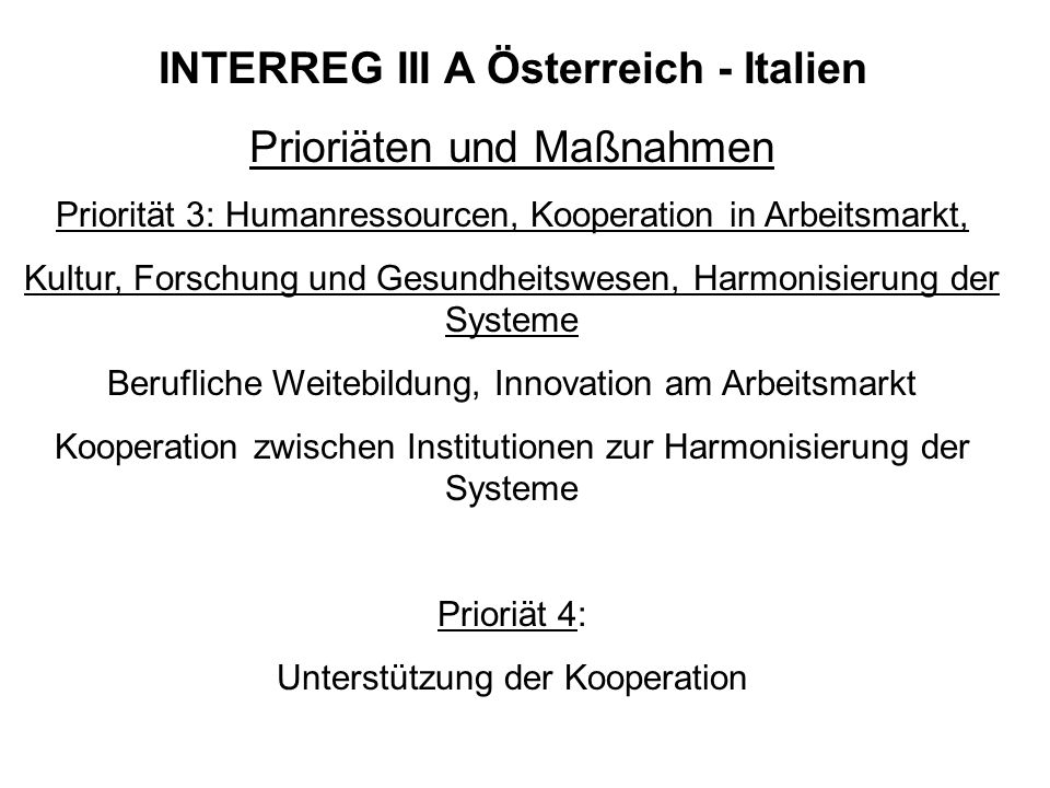 INTERREG III A Österreich - Italien Prioriäten und Maßnahmen Priorität 3: Humanressourcen, Kooperation in Arbeitsmarkt, Kultur, Forschung und Gesundhe
