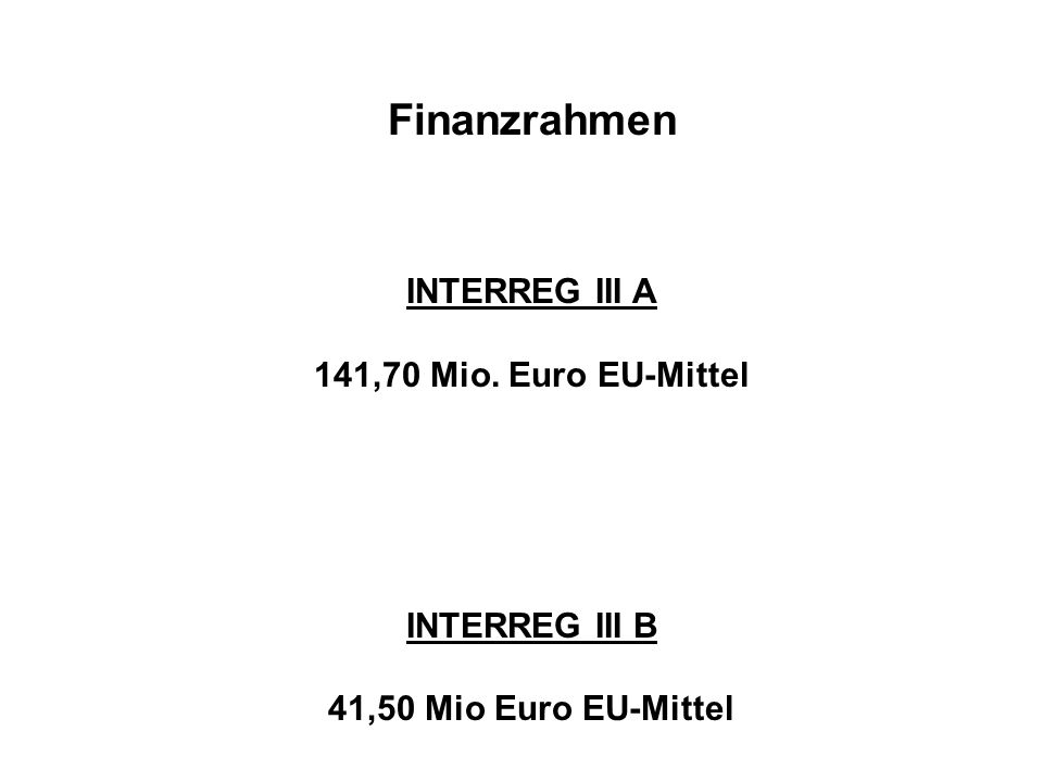 Finanzrahmen INTERREG III A 141,70 Mio. Euro EU-Mittel INTERREG III B 41,50 Mio Euro EU-Mittel