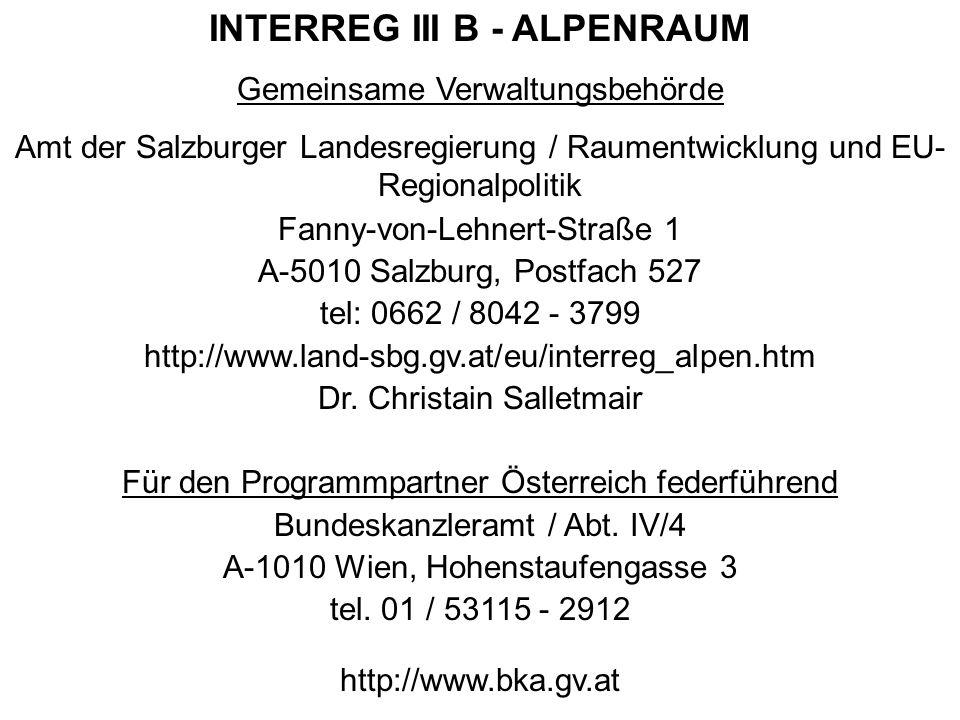 INTERREG III B - ALPENRAUM Gemeinsame Verwaltungsbehörde Amt der Salzburger Landesregierung / Raumentwicklung und EU- Regionalpolitik Fanny-von-Lehnert-Straße 1 A-5010 Salzburg, Postfach 527 tel: 0662 / 8042 - 3799 http://www.land-sbg.gv.at/eu/interreg_alpen.htm Dr.