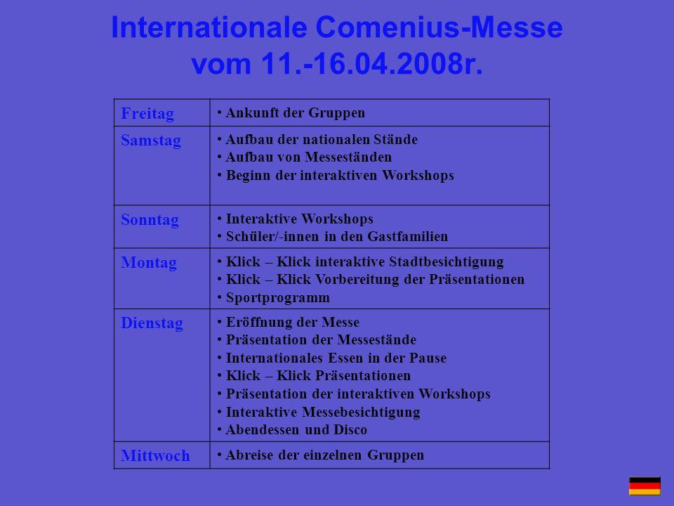 Internationale Comenius-Messe vom 11.-16.04.2008r. Freitag Ankunft der Gruppen Samstag Aufbau der nationalen Stände Aufbau von Messeständen Beginn der