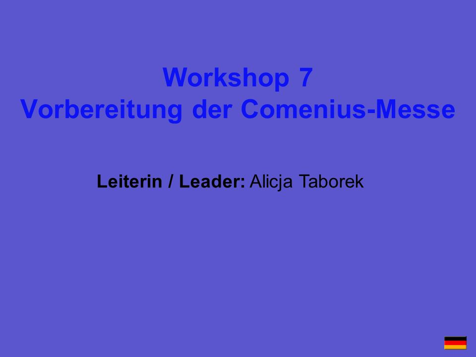 Workshop 7 Vorbereitung der Comenius-Messe Leiterin / Leader: Alicja Taborek