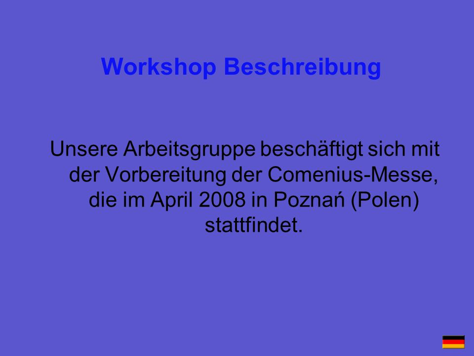 Workshop description Our group prepares the Comenius-Fair, which is taking place in April 2008 in Poznań (Poland).