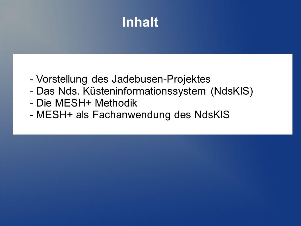 Inhalt - Vorstellung des Jadebusen-Projektes - Das Nds. Küsteninformationssystem (NdsKIS) - Die MESH+ Methodik - MESH+ als Fachanwendung des NdsKIS
