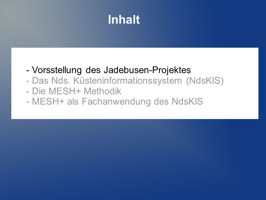 Inhalt - Vorsstellung des Jadebusen-Projektes - Das Nds. Küsteninformationssystem (NdsKIS) - Die MESH+ Methodik - MESH+ als Fachanwendung des NdsKIS