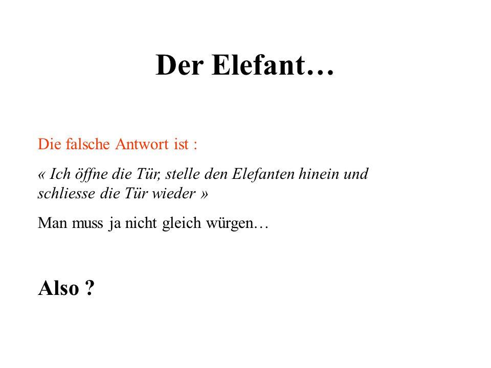 Der Elefant… Die falsche Antwort ist : « Ich öffne die Tür, stelle den Elefanten hinein und schliesse die Tür wieder » Man muss ja nicht gleich würgen